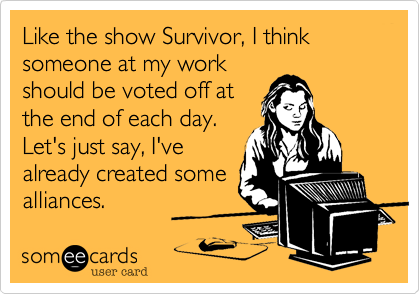 like the show survivor i think someone at my work should