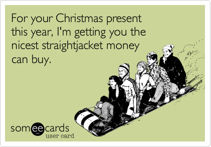 Funny Friendship Ecard: For your Christmas present this year, I'm getting you the nicest straightjacket money can buy.