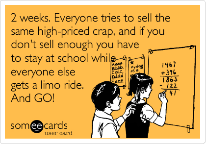 Funny Seasonal Ecard: 2 weeks. Everyone tries to sell the same high-priced crap, and if you don't sell enough you have to stay at school while everyone else gets a limo ride. And GO!