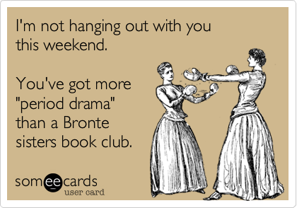 someecards.com - I'm not hanging out with you this weekend. You've got more 'period drama' than a Bronte sisters book club.