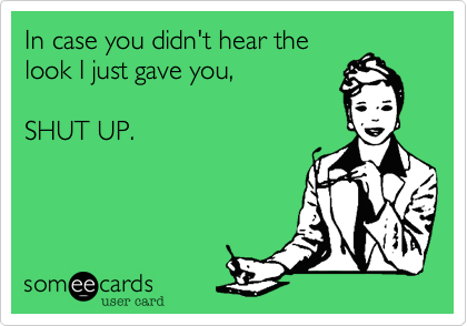 Funny Workplace Ecard: In case you didn't hear the look I just gave you, SHUT UP.