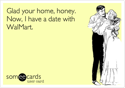 someecards.com - Glad your home, honey. Now, I have a date with WalMart.