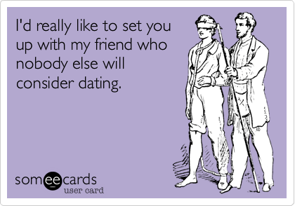 Funny Flirting Ecard: I'd really like to set you up with my friend who nobody else will consider dating.