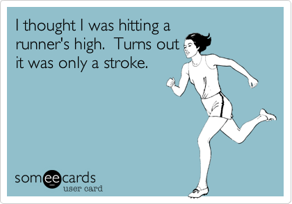 someecards.com - I thought I was hitting a runner's high. Turns out it was only a stroke.