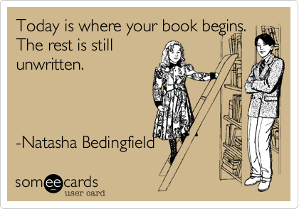 someecards.com - Today is where your book begins. The rest is still unwritten. -Natasha Bedingfield