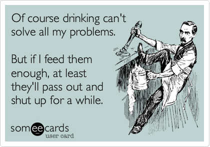 someecards.com - Of course drinking can't solve all my problems. But if I feed them enough, at least they'll pass out and shut up for a while.