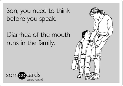 Funny Baby Ecard: Son, you need to think before you speak. Diarrhea of the mouth runs in the family.