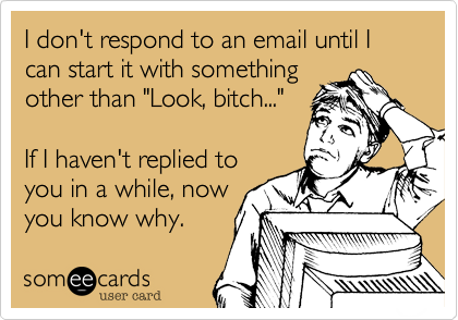 someecards.com - I don't respond to an email until I can start it with something other than