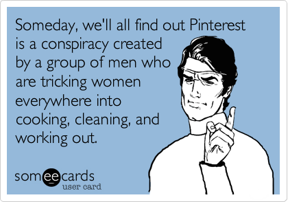 Funny Confession Ecard: Someday, we'll all find out Pinterest is a conspiracy created by a group of men who are tricking women everywhere into cooking, cleaning, and working out.