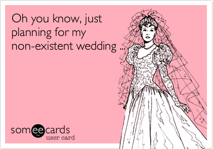 someecards.com - Oh you know, just planning for my non-existent wedding ...