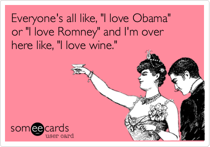 Funny Somewhat Topical Ecard: Everyone's all like, 'I love Obama' or 'I love Romney' and I'm over here like, 'I love wine.'