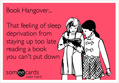someecards.com - Book Hangover... That feeling of sleep deprivation from staying up too late reading a book you can't put down