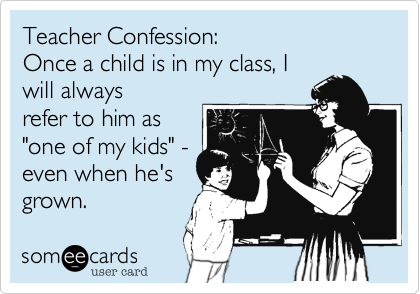 Funny Confession Ecard: Teacher Confession: Once a child is in my class, I will always refer to him as 'one of my kids' - even when he's grown.