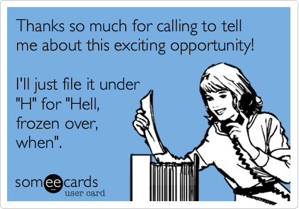 someecards.com - Thanks so much for calling to tell me about this exciting opportunity! I'll just file it under