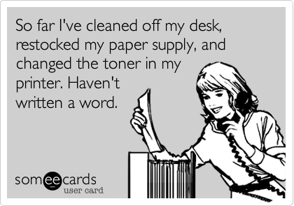 someecards.com - So far I've cleaned off my desk, restocked my paper supply, and changed the toner in my printer. Haven't written a word.