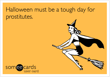 Funny Seasonal Ecard: Halloween must be a tough day for prostitutes.
