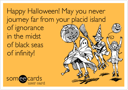 someecards.com - Happy Halloween! May you never journey far from your placid island of ignorance in the midst of black seas of infinity!