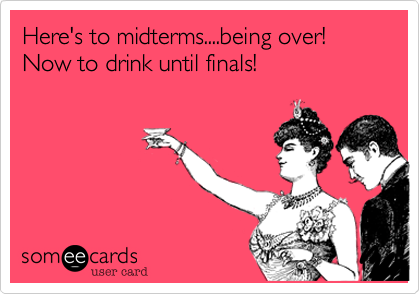 Funny Encouragement Ecard: Here's to midterms....being over! Now to drink until finals!