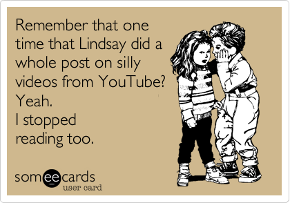 someecards.com - Remember that one time that Lindsay did a whole post on silly videos from YouTube? Yeah. I stopped reading too.