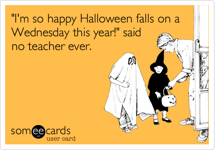Funny Halloween Ecard: 'I'm so happy Halloween falls on a Wednesday this year!' said no teacher ever.
