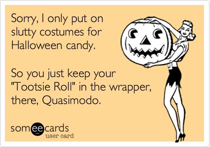 someecards.com - Sorry, I only put on slutty costumes for Halloween candy. So you just keep your 'Tootsie Roll' in the wrapper, there, Quasimodo.