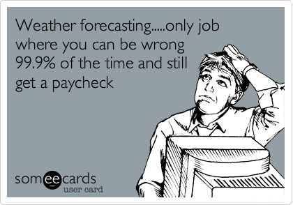 Funny Somewhat Topical Ecard: Weather forecasting.....only job where you can be wrong 99.9% of the time and still get a paycheck.