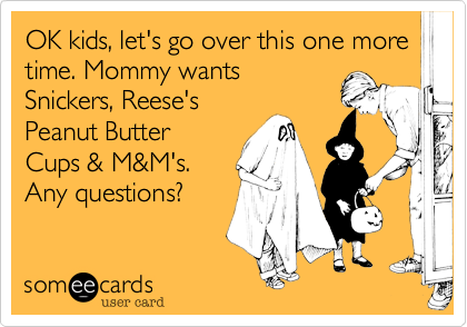 someecards.com - OK kids, let's go over this one more time. Mommy wantsSnickers, Reese'sPeanut ButterCups & M&M's. Any questions?