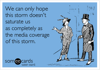 someecards.com - We can only hope this storm doesn't saturate us as completely as the media coverage of this storm.