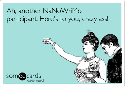 someecards.com - Ah, another NaNoWriMo participant. Here's to you, crazy ass!