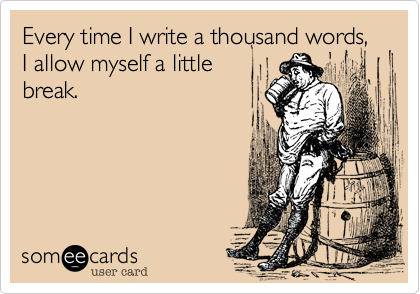 someecards.com - Every time I write a thousand words, I allow myself a little break.