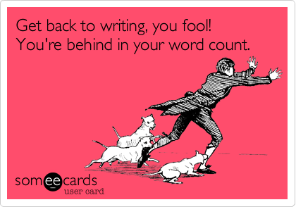 someecards.com - Get back to writing, you fool! You're behind in your word count.