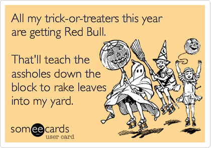 someecards.com - All my trick-or-treaters this year are getting Red Bull. That'll teach the assholes down the block to rake leaves into my yard.