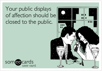 someecards.com - Your public displays of affection should be closed to the public.