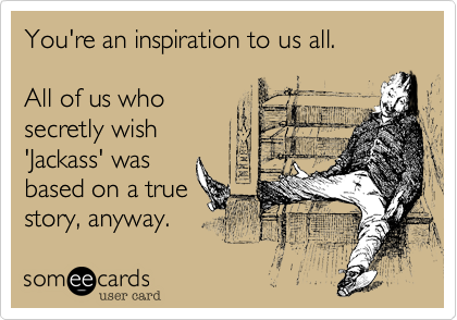 someecards.com - You're an inspiration to us all. All of us who secretly wish 'Jackass' was based on a true story, anyway.