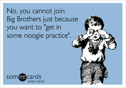 someecards.com - No, you cannot join Big Brothers just because you want to