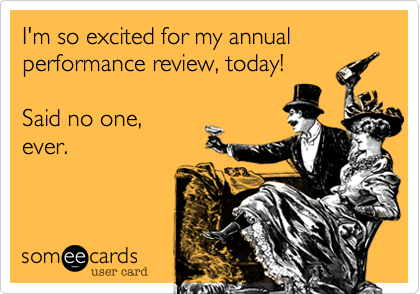 someecards.com - I'm so excited for my annual performance review, today! Said no one, ever.
