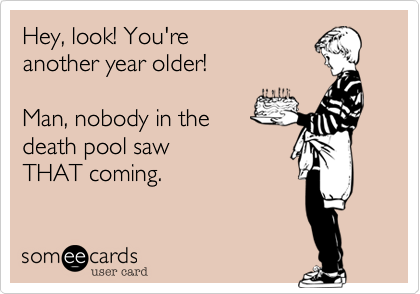 someecards.com - Hey, look! You're another year older! Man, nobody in the death pool saw THAT coming.
