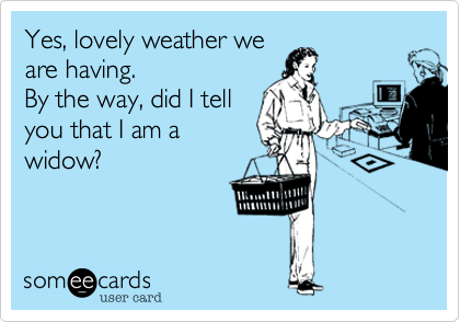 Funny Confession Ecard: Yes, lovely weather we are having. By the way, did I tell you that I am a widow?