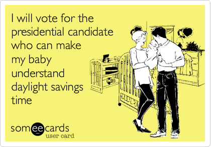 someecards.com - I will vote for the presidential candidate who can make my baby understand daylight savings time