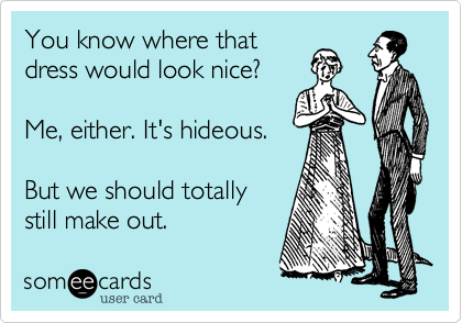 someecards.com - You know where that dress would look nice? Me, either. It's hideous. But we should totally still make out.