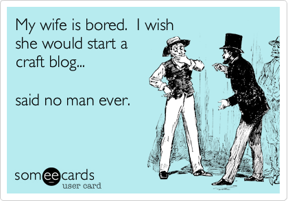 someecards.com - My wife is bored. I wish she would start a craft blog... said no man ever.