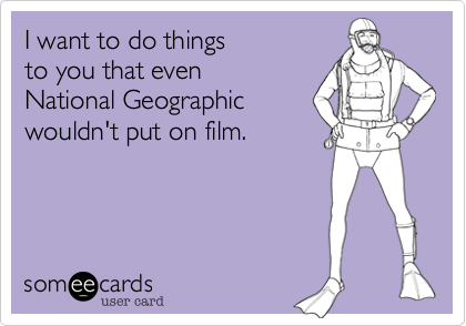 someecards.com - I want to do things to you that even National Geographic wouldn't put on film.