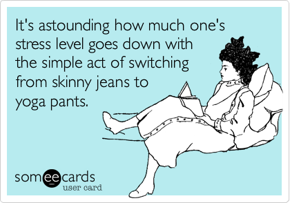 someecards.com - It's astounding how much one's stress level goes down with the simple act of switching from skinny jeans to yoga pants.