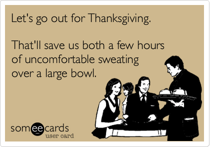 someecards.com - Let's go out for Thanksgiving. That'll save us both a few hours of uncomfortable sweating over a large bowl.