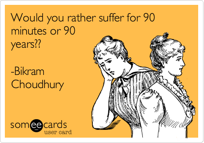 someecards.com - Would you rather suffer for 90 minutes or 90 years?? -Bikram Choudhury
