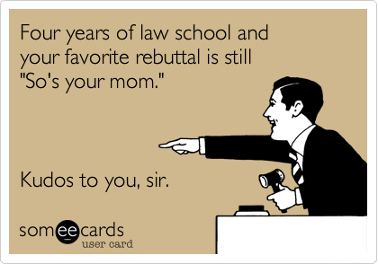 someecards.com - Four years of law school and your favorite rebuttal is still 'So's your mom.' Kudos to you, sir.