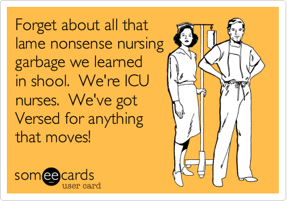 someecards.com - Forget about all that lame nonsense nursing garbage we learned in shool. We're ICU nurses. We've got Versed for anything that moves!