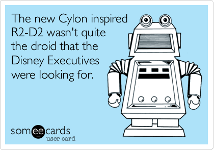 someecards.com - The new Cylon inspired R2-D2 wasn't quite the droid that the Disney Executives were looking for.