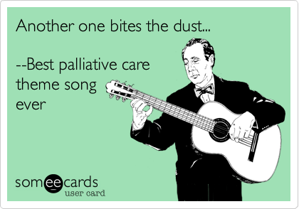 someecards.com - Another one bites the dust... --Best palliative care theme song ever