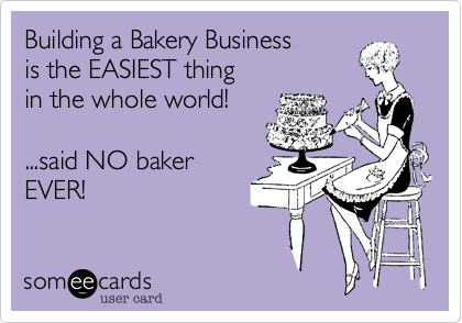 someecards.com - Building a Bakery Business is the EASIEST thing in the whole world! ...said NO baker EVER!